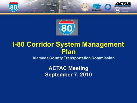 I-80 Corridor System Management Plan Alameda County Transportation Commission ACTAC Meeting September 7, 2010.