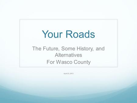 Your Roads The Future, Some History, and Alternatives For Wasco County April 23, 2013.