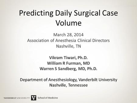 Predicting Daily Surgical Case Volume March 28, 2014 Association of Anesthesia Clinical Directors Nashville, TN Vikram Tiwari, Ph.D. William R Furman,
