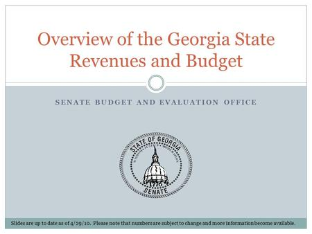 SENATE BUDGET AND EVALUATION OFFICE Overview of the Georgia State Revenues and Budget Slides are up to date as of 4/29/10. Please note that numbers are.
