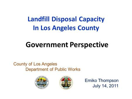 Landfill Disposal Capacity In Los Angeles County County of Los Angeles Department of Public Works Emiko Thompson July 14, 2011 Government Perspective.