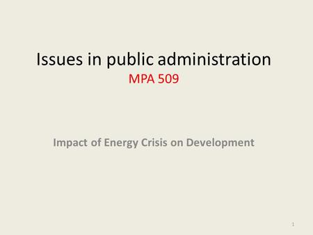 Issues in public administration MPA 509 Impact <strong>of</strong> Energy Crisis on Development 1.