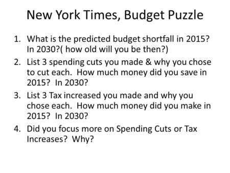New York Times, Budget Puzzle 1.What is the predicted budget shortfall in 2015? In 2030?( how old will you be then?) 2.List 3 spending cuts you made &