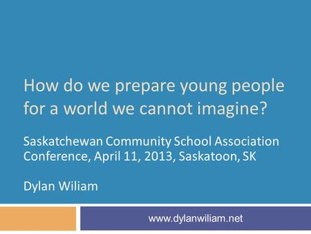 How do we prepare young people for a world we cannot imagine? Saskatchewan Community School Association Conference, April 11, 2013, Saskatoon, SK Dylan.