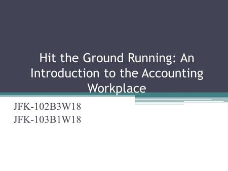 Hit the Ground Running: An Introduction to the Accounting Workplace JFK-102B3W18 JFK-103B1W18.