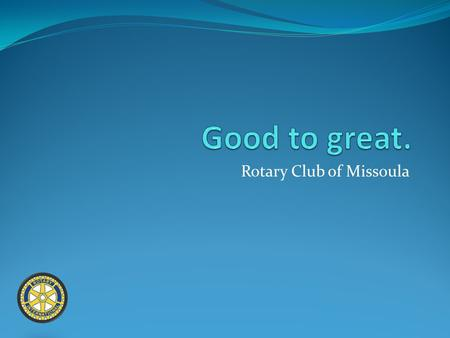 Rotary Club of Missoula. What this club means to you? Opportunity to serve: financially, with time, with skills (or all three). Fellowship Education on.