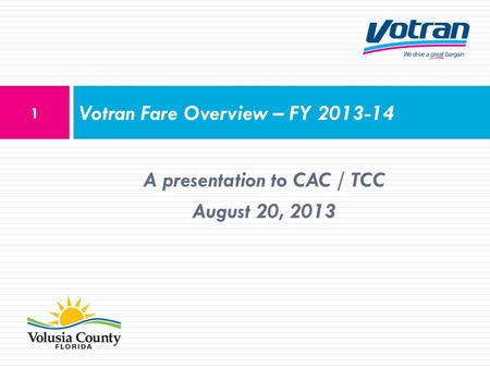 A presentation to CAC / TCC August 20, 2013 Votran Fare Overview – FY 2013-14 1.