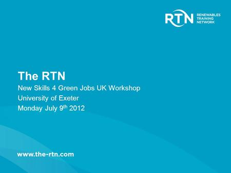 The RTN New Skills 4 Green Jobs UK Workshop University of Exeter Monday July 9 th 2012.