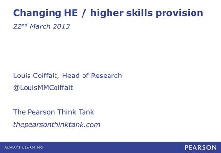 Changing HE / higher skills provision 22 nd March 2013 Louis Coiffait, Head of The Pearson Think Tank thepearsonthinktank.com.