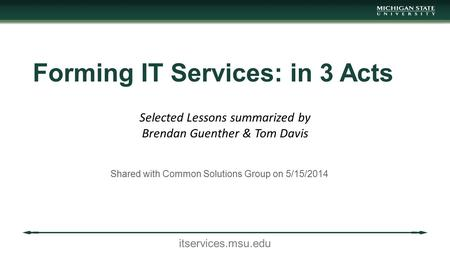 Itservices.msu.edu Forming IT Services: in 3 Acts Shared with Common Solutions Group on 5/15/2014 Selected Lessons summarized by Brendan Guenther & Tom.