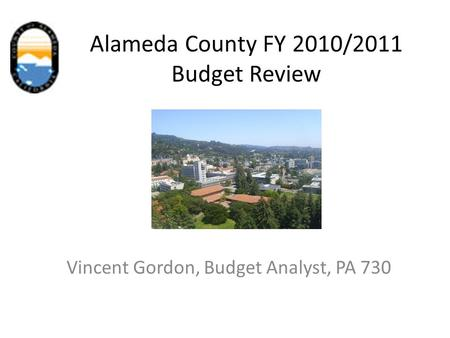 Alameda County FY 2010/2011 Budget Review Vincent Gordon, Budget Analyst, PA 730.