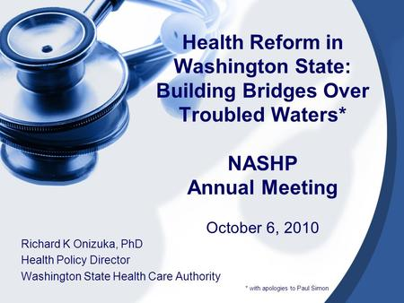 Health Reform in Washington State: Building Bridges Over Troubled Waters* NASHP Annual Meeting October 6, 2010 Richard K Onizuka, PhD Health Policy Director.
