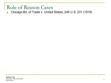 Antitrust Law Fall 2014 Yale Law School Dale Collins Rule of Reason Cases Chicago Bd. of Trade v. United States, 246 U.S. 231 (1918) 1.