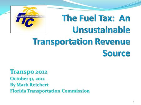 Transpo 2012 October 31, 2012 By Mark Reichert Florida Transportation Commission 1.