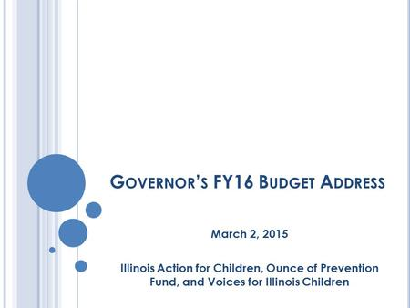 G OVERNOR ' S FY16 B UDGET A DDRESS March 2, 2015 Illinois Action for Children, Ounce of Prevention Fund, and Voices for Illinois Children.
