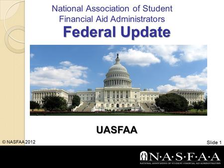 National Association of Student Financial Aid Administrators Federal Update UASFAA Slide 1 © NASFAA 2012.