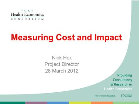 Measuring Cost and Impact Nick Hex Project Director 28 March 2012.