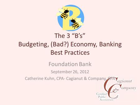 "The 3 ""B's"" Budgeting, (Bad?) Economy, Banking Best Practices Foundation Bank September 26, 2012 Catherine Kuhn, CPA- Cagianut & Company, CPA."