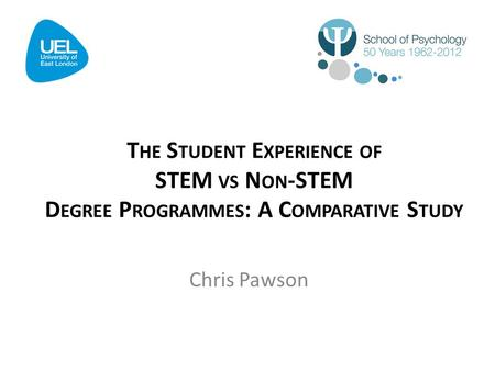 T HE S TUDENT E XPERIENCE OF STEM VS N ON -STEM D EGREE P ROGRAMMES : A C OMPARATIVE S TUDY Chris Pawson.