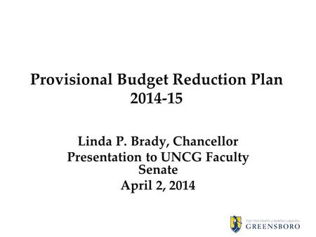 Provisional Budget Reduction Plan 2014-15 Linda P. Brady, Chancellor Presentation to UNCG Faculty Senate April 2, 2014.