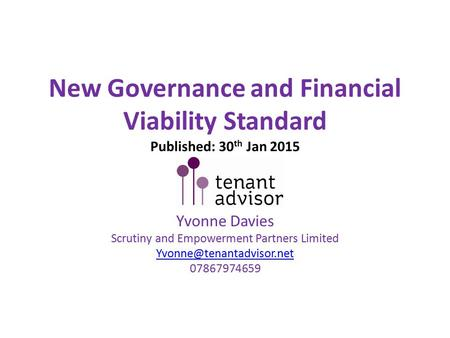 New Governance and Financial Viability Standard Published: 30 th Jan 2015 Yvonne Davies Scrutiny and Empowerment Partners Limited