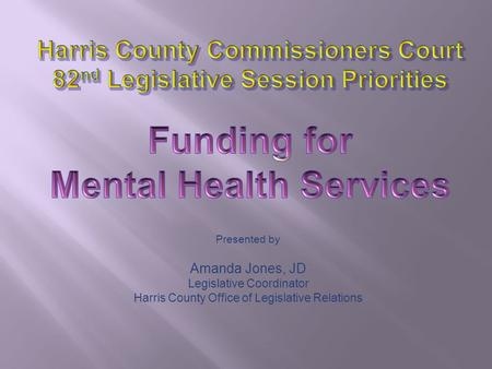 Presented by Amanda Jones, JD Legislative Coordinator Harris County Office of Legislative Relations.
