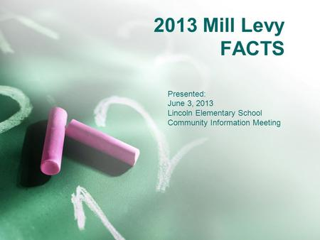 2013 Mill Levy FACTS Presented: June 3, 2013 Lincoln Elementary School Community Information Meeting.