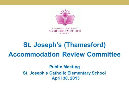 St. Joseph's (Thamesford) Accommodation Review Committee Public Meeting St. Joseph's Catholic Elementary School April 30, 2013.