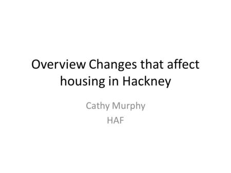 Overview Changes that affect housing in Hackney Cathy Murphy HAF.