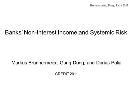 Brunnermeier, Dong, Palia 2011 Banks' Non-Interest Income and Systemic Risk Markus Brunnermeier, Gang Dong, and Darius Palia CREDIT 2011.