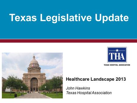 Texas Legislative Update Healthcare Landscape 2013 John Hawkins Texas Hospital Association.