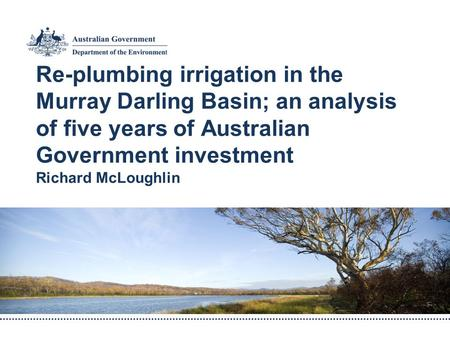 Re-plumbing irrigation in the Murray Darling Basin; an analysis of five years of Australian Government investment Richard McLoughlin.