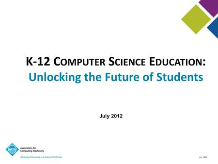 July 2012 K-12 C OMPUTER S CIENCE E DUCATION : Unlocking the Future of Students July 2012.