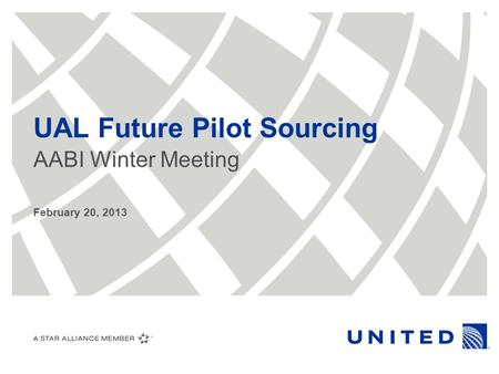 UAL Future Pilot Sourcing AABI Winter Meeting February 20, 2013.