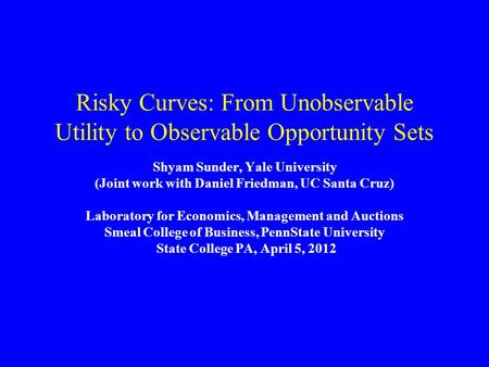 Risky Curves: From Unobservable Utility to Observable Opportunity Sets Shyam Sunder, Yale University (Joint work with Daniel Friedman, UC Santa Cruz) Laboratory.