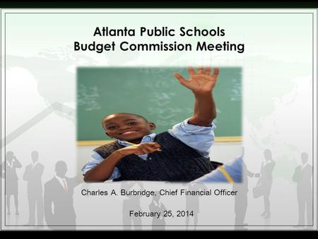 Atlanta Public Schools Budget Commission Meeting Charles A. Burbridge, Chief Financial Officer February 25, 2014.