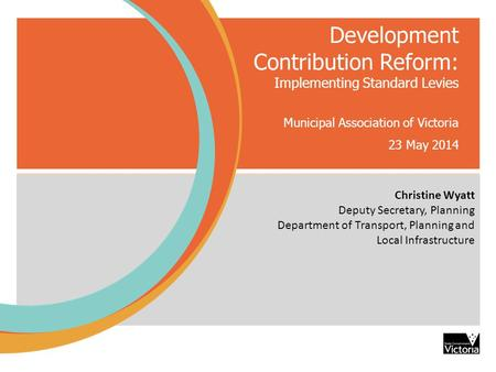 Development Contribution Reform: Implementing Standard Levies Municipal Association of Victoria 23 May 2014 Christine Wyatt De Christine Wyatt Deputy Secretary,