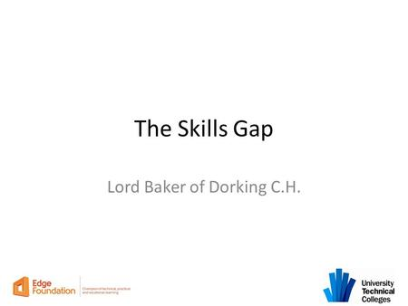 The Skills Gap Lord Baker of Dorking C.H.. The economy is changing.