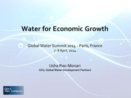 Water for Economic Growth Global Water Summit 2014 - Paris, France 7- 8 April, 2014 Usha Rao-Monari CEO, Global Water Development Partners.