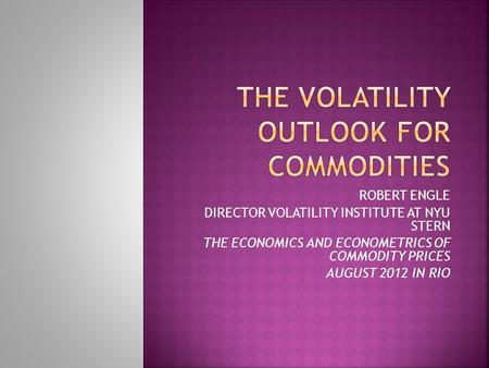 ROBERT ENGLE DIRECTOR VOLATILITY INSTITUTE AT NYU STERN THE ECONOMICS AND ECONOMETRICS OF COMMODITY PRICES AUGUST 2012 IN RIO.