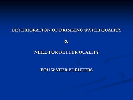 DETERIORATION OF DRINKING WATER QUALITY & NEED FOR BETTER QUALITY POU WATER PURIFIERS.