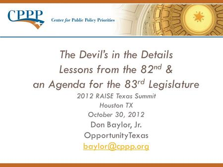 The Devil's in the Details Lessons from the 82 nd & an Agenda for the 83 rd Legislature 2012 RAISE Texas Summit Houston TX October 30, 2012 Don Baylor,