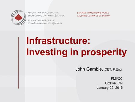Infrastructure: Investing in prosperity John Gamble, CET, P.Eng. FMI/CC Ottawa, ON January 22, 2015.