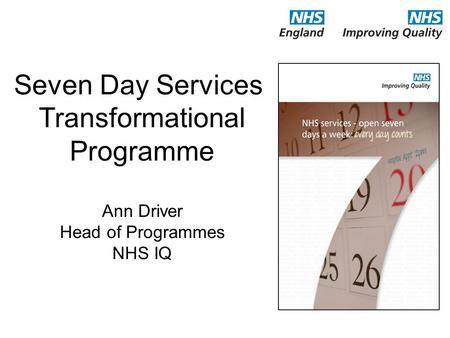 Seven Day Services Transformational Programme Ann Driver Head of Programmes NHS IQ.