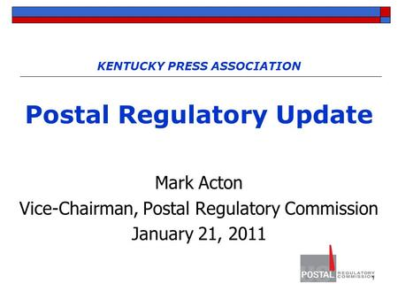 1 KENTUCKY PRESS ASSOCIATION Postal Regulatory Update Mark Acton Vice-Chairman, Postal Regulatory Commission January 21, 2011.