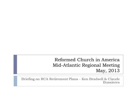 Reformed Church in America Mid-Atlantic Regional Meeting May, 2013 Briefing on RCA Retirement Plans - Ken Bradsell & Claude Bussieres.