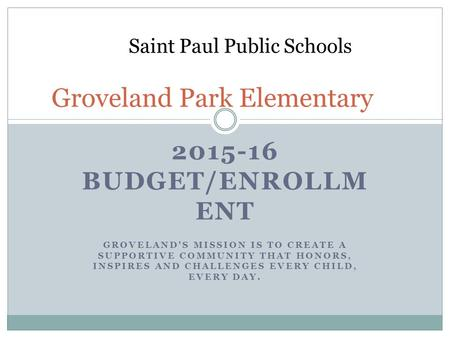 2015-16 BUDGET/ENROLLM ENT GROVELAND'S MISSION IS TO CREATE A SUPPORTIVE COMMUNITY THAT HONORS, INSPIRES AND CHALLENGES EVERY CHILD, EVERY DAY. Groveland.