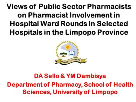 Views of Public Sector Pharmacists on Pharmacist Involvement in Hospital Ward Rounds in Selected Hospitals in the Limpopo Province DA Sello & YM Dambisya.