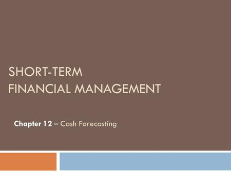 SHORT-TERM FINANCIAL MANAGEMENT Chapter 12 – Cash Forecasting.