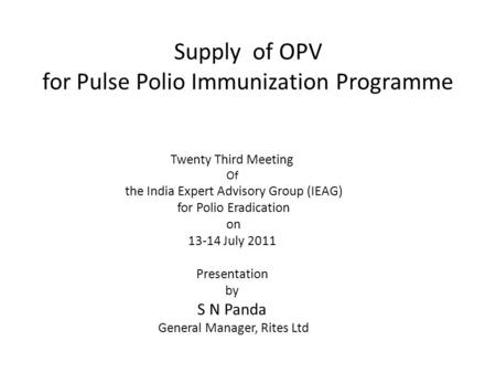 Supply of OPV for Pulse Polio Immunization Programme Twenty Third Meeting Of the India Expert Advisory Group (IEAG) for Polio Eradication on 13-14 July.